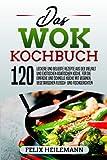 Das WOK Kochbuch: 120 leckere und beliebte Rezepte aus der Vielfalt und exotischen asiatischen Küche. Für die einfache und schnelle Küche mit veganen, vegetarischen, Fleisch- und Fischgerichten.