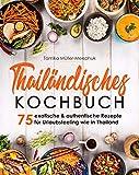 Thailändisches Kochbuch: 75 exotische & authentische Rezepte für Urlaubsfeeling wie in Thailand -Thai-Currys, -Woks & viele weitere Gerichte der thailändischen Küche von scharf bis süß zuhause kochen